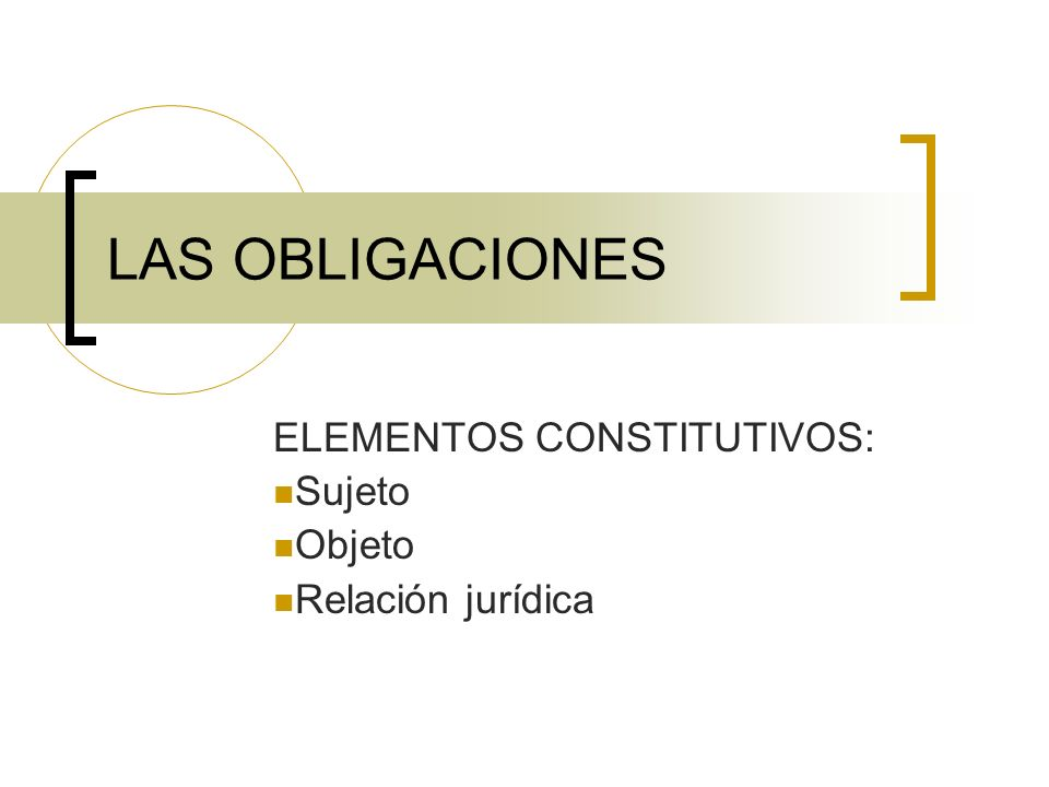 LAS OBLIGACIONES ELEMENTOS CONSTITUTIVOS: Sujeto Objeto Relación jurídica