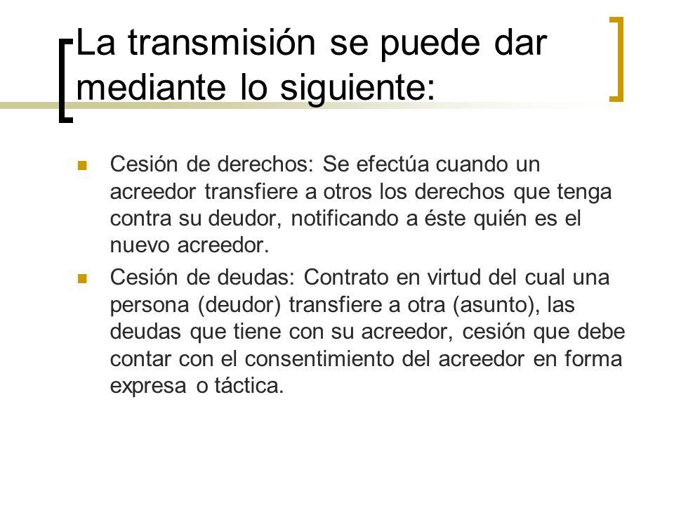 La transmisión se puede dar mediante lo siguiente: Cesión de derechos: Se efectúa cuando un acreedor transfiere a otros los derechos que tenga contra