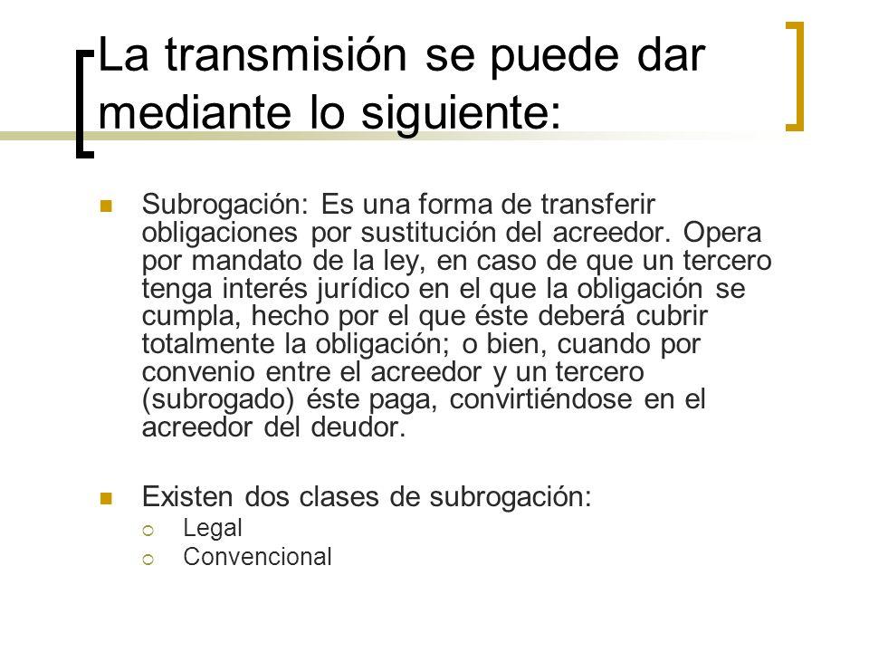 La transmisión se puede dar mediante lo siguiente: Subrogación: Es una forma de transferir obligaciones por sustitución del acreedor. Opera por mandat