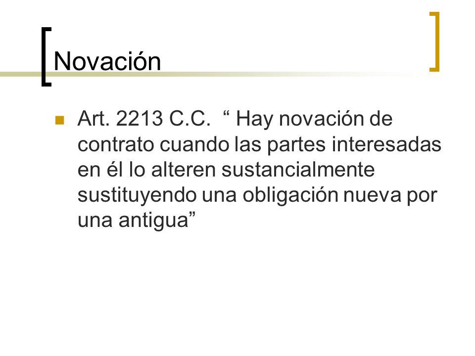 Novación Art. 2213 C.C. Hay novación de contrato cuando las partes interesadas en él lo alteren sustancialmente sustituyendo una obligación nueva por