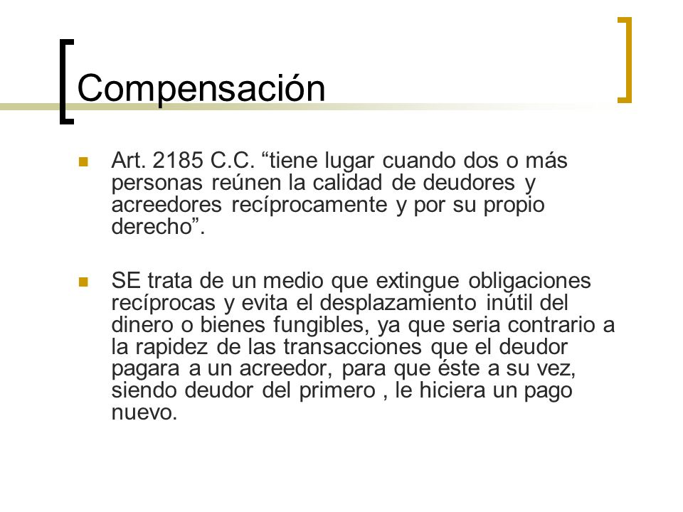 Compensación Art. 2185 C.C. tiene lugar cuando dos o más personas reúnen la calidad de deudores y acreedores recíprocamente y por su propio derecho. S