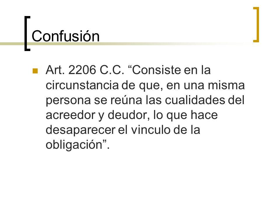 Confusión Art. 2206 C.C. Consiste en la circunstancia de que, en una misma persona se reúna las cualidades del acreedor y deudor, lo que hace desapare
