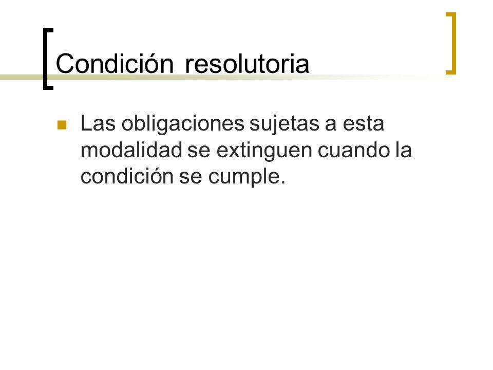 Condición resolutoria Las obligaciones sujetas a esta modalidad se extinguen cuando la condición se cumple.