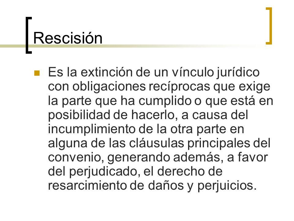 Rescisión Es la extinción de un vínculo jurídico con obligaciones recíprocas que exige la parte que ha cumplido o que está en posibilidad de hacerlo,