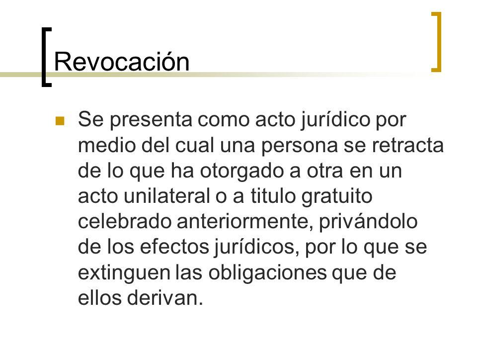 Revocación Se presenta como acto jurídico por medio del cual una persona se retracta de lo que ha otorgado a otra en un acto unilateral o a titulo gra