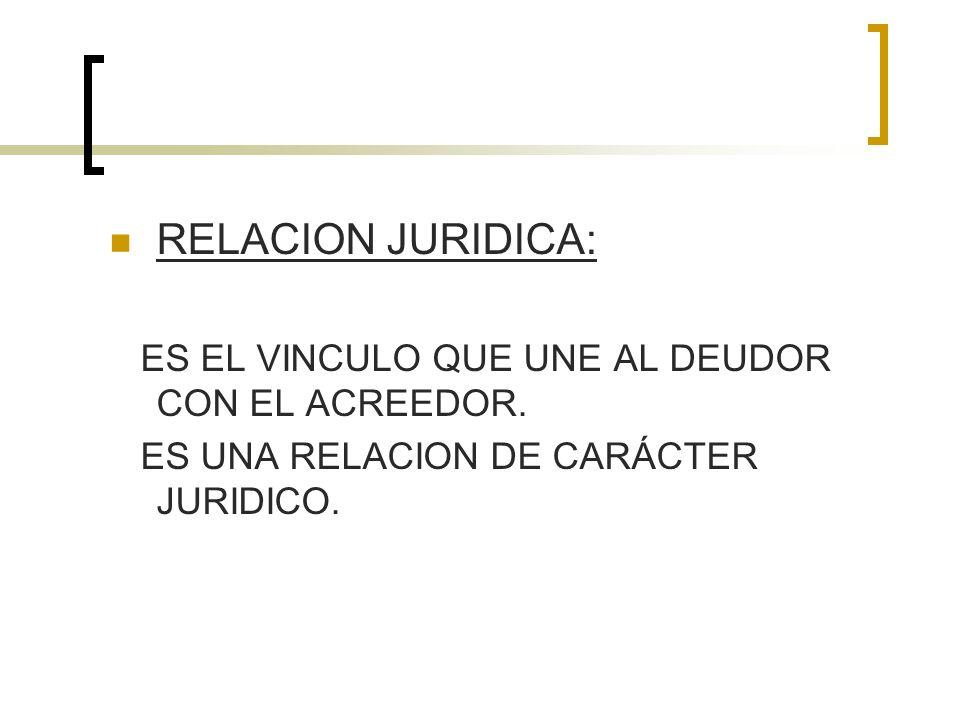 RELACION JURIDICA: ES EL VINCULO QUE UNE AL DEUDOR CON EL ACREEDOR. ES UNA RELACION DE CARÁCTER JURIDICO.
