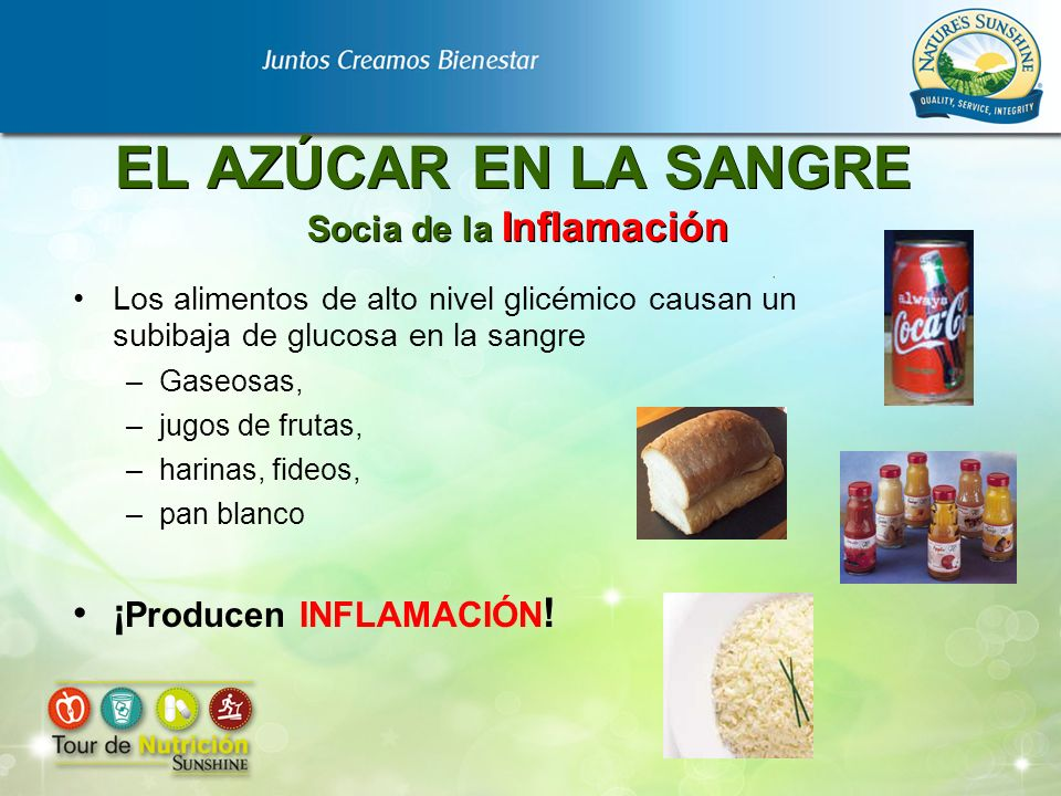 EL AZÚCAR EN LA SANGRE Socia de la Inflamación Los alimentos de alto nivel glicémico causan un subibaja de glucosa en la sangre –Gaseosas, –jugos de f