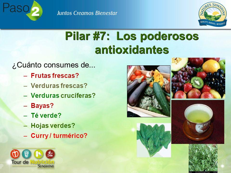 Pilar #7: Los poderosos antioxidantes ¿Cuánto consumes de... –Frutas frescas? –Verduras frescas? –Verduras crucíferas? –Bayas? –Té verde? –Hojas verde
