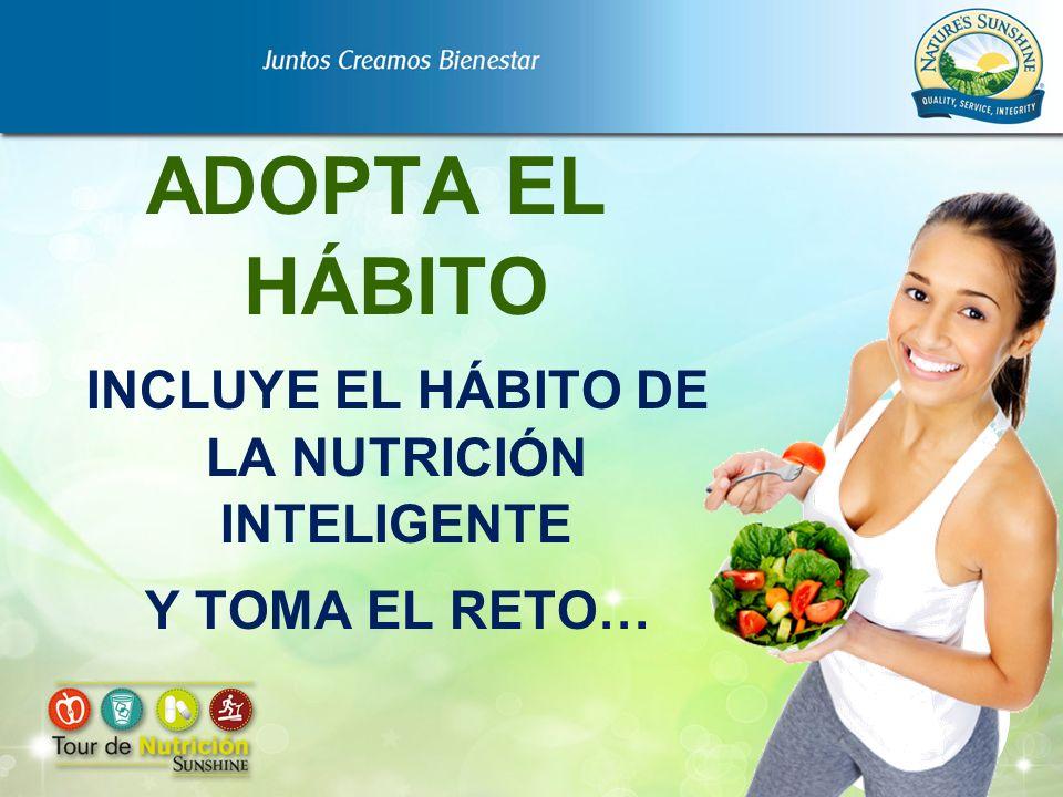 ADOPTA EL HÁBITO INCLUYE EL HÁBITO DE LA NUTRICIÓN INTELIGENTE Y TOMA EL RETO…