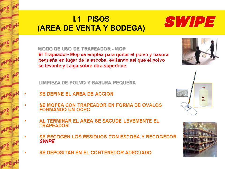 I.1 PISOS (AREA DE VENTA Y BODEGA) MANTENIMIENTO DIARIO DE TRAPEADOR- MOP (final del día) SE SACUDE ENERGICAMENTE EN UN AREA ADECUADA SE RECOGEN LOS RESIDUOS Y SE DEPOSITAN EN SU CONTENEDOR SE ROCIA MODERADAMENTE CON SWIPE MOP MEDIANTE UNA PISTOLA ROCIADORA (sin saturarlo) SE GUARDA EN BOLSA PLASTICA SE SACA DE LA BOLSA Y SE EXPONE AL SOL PARA SU SECADO VARIOS DIAS, SEGÚN LA HUMEDAD DEL AMBIENTE LIMPIEZA DE BASURA GRANDE Y DERRAME DE LÍQUIDOS Y SUBSTANCIAS CREMOSAS (crema, mayonesa, mostaza, etc.) SE RECOGE EL DERRAME CON ESCOBA CASERA SE DEPOSITA EN EL CONTENEDOR ADECUADO SE LAVA LA ESCOBA CON AGUA ABUNDANTE SE SACUDE LA ESCOBA Y SE DEJA SECAR