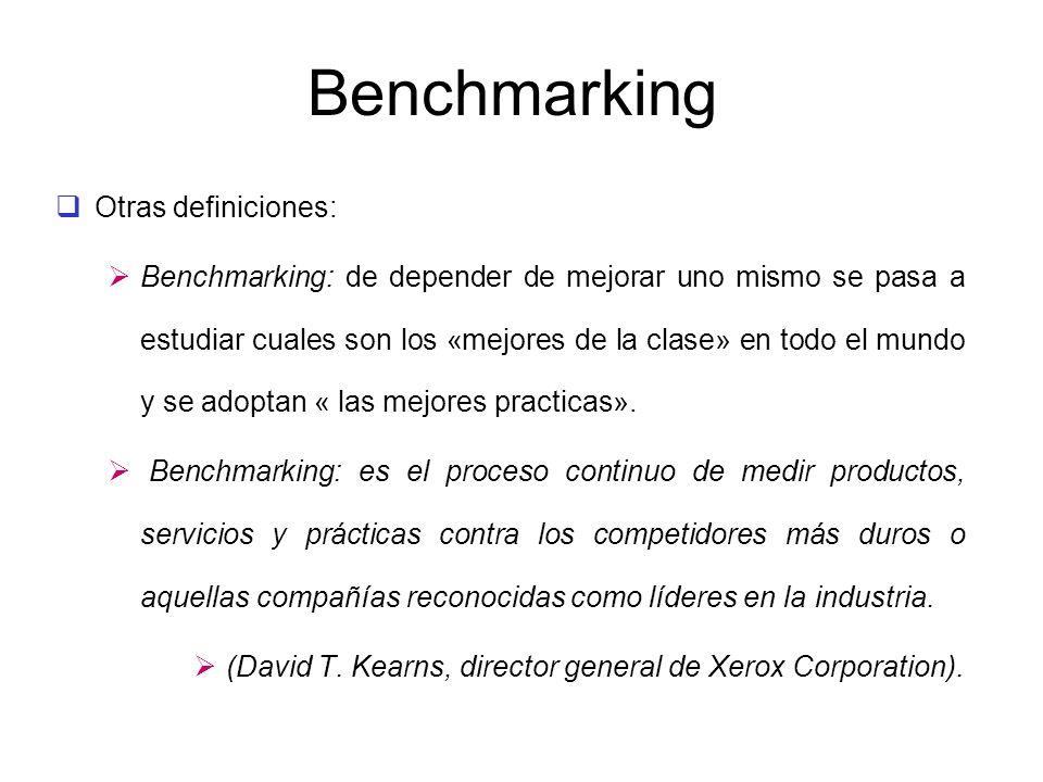 Benchmarking Otras definiciones: Benchmarking: de depender de mejorar uno mismo se pasa a estudiar cuales son los «mejores de la clase» en todo el mun