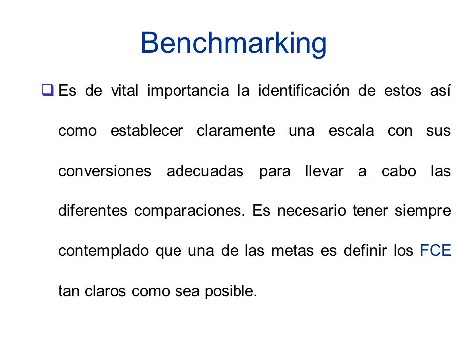 Benchmarking Es de vital importancia la identificación de estos así como establecer claramente una escala con sus conversiones adecuadas para llevar a