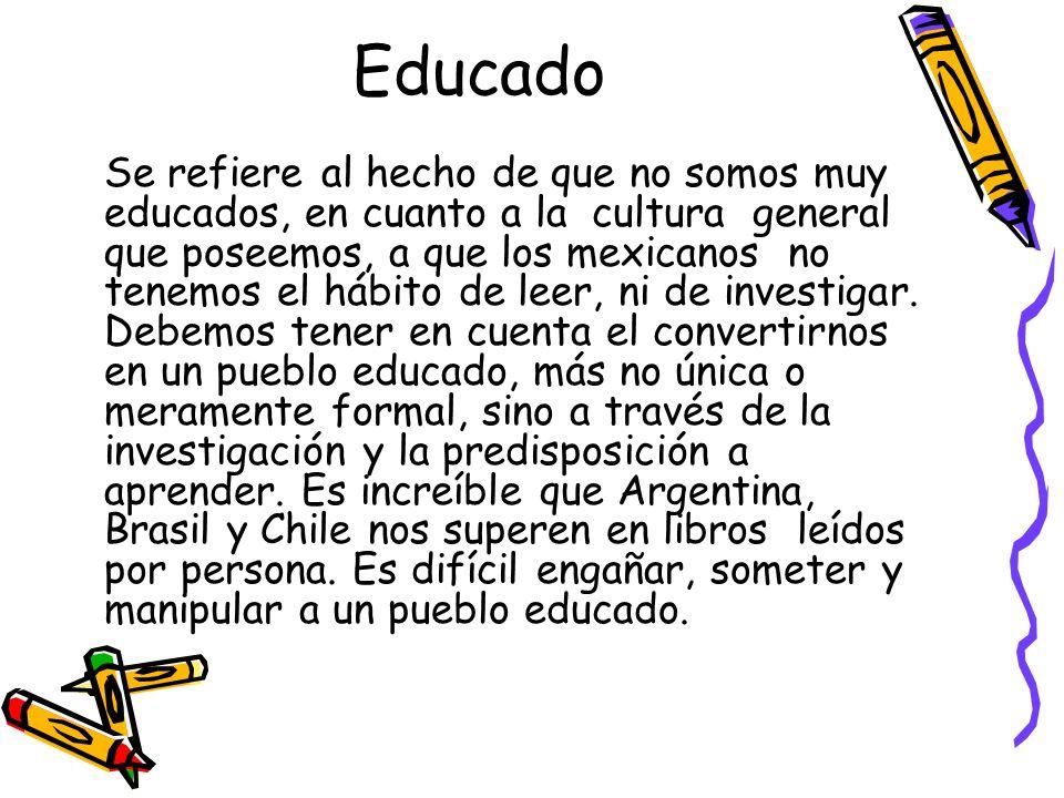 Educado Se refiere al hecho de que no somos muy educados, en cuanto a la cultura general que poseemos, a que los mexicanos no tenemos el hábito de lee