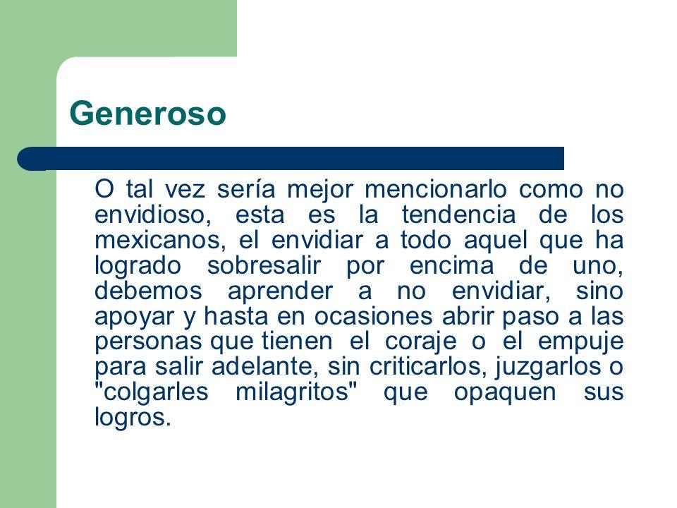 Generoso O tal vez sería mejor mencionarlo como no envidioso, esta es la tendencia de los mexicanos, el envidiar a todo aquel que ha logrado sobresali