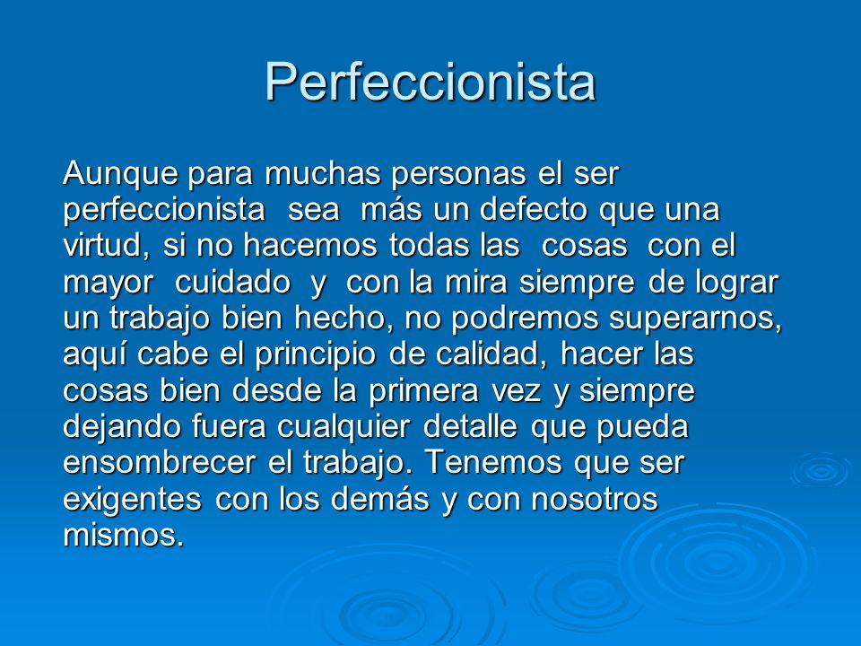 Perfeccionista Aunque para muchas personas el ser perfeccionista sea más un defecto que una virtud, si no hacemos todas las cosas con el mayor cuidado