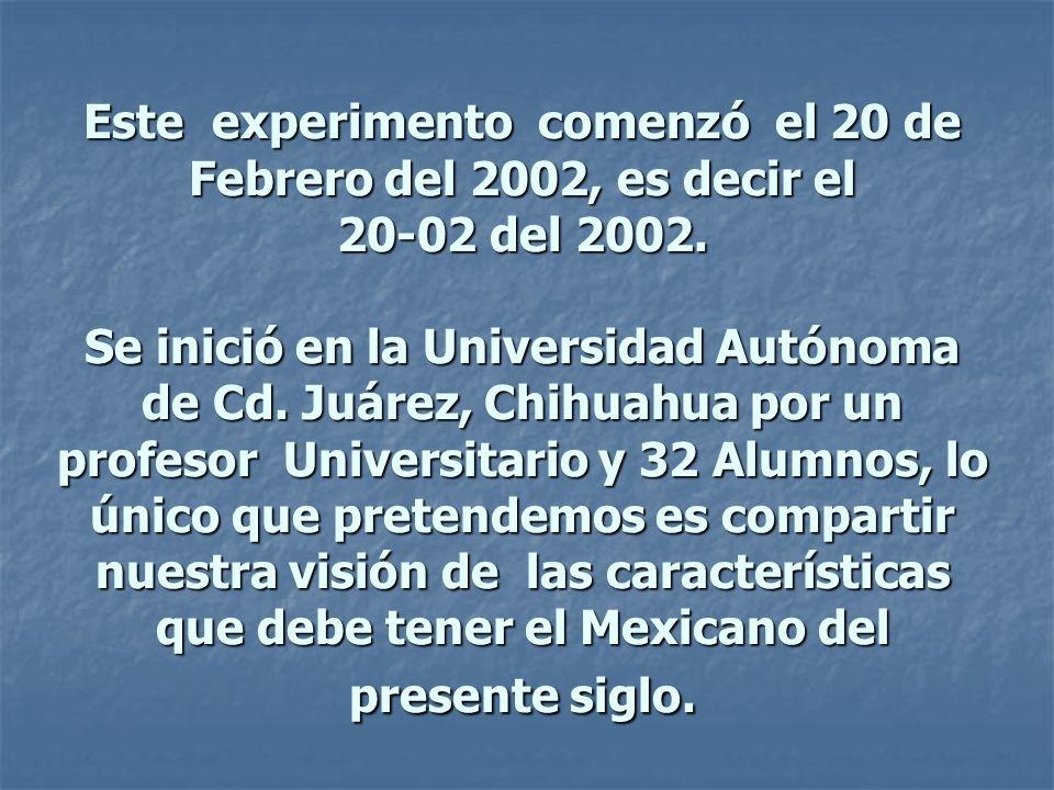 Este experimento comenzó el 20 de Febrero del 2002, es decir el 20-02 del 2002. Se inició en la Universidad Autónoma de Cd. Juárez, Chihuahua por un p