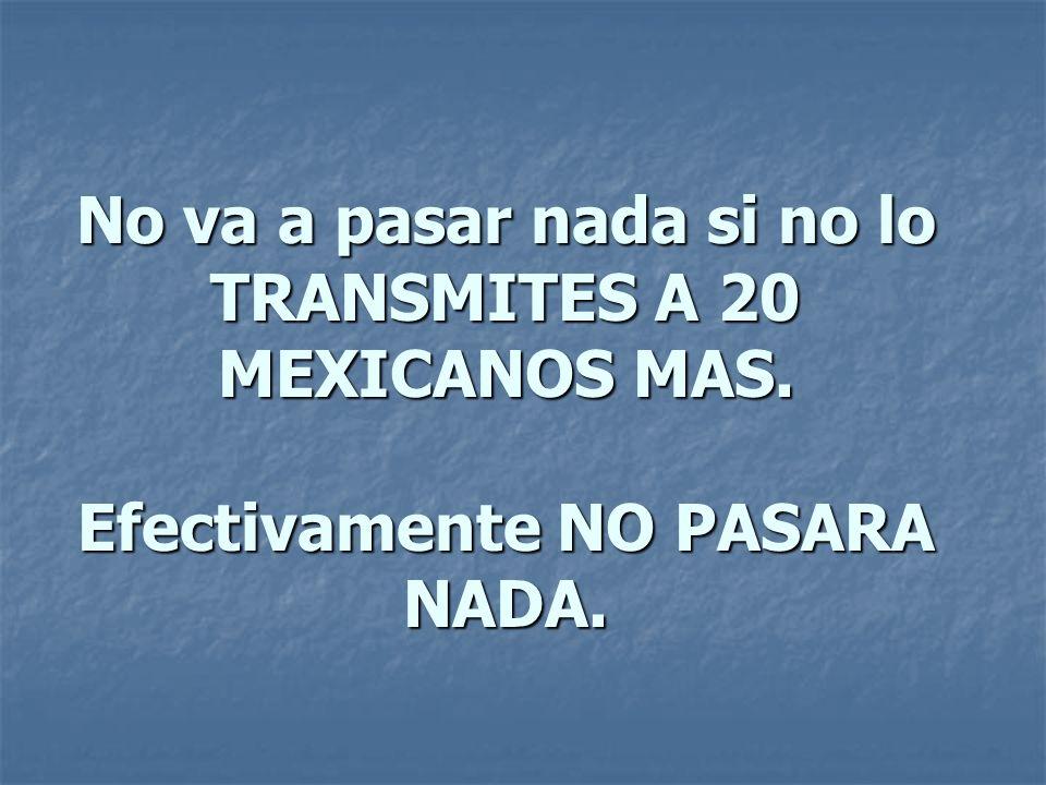 No va a pasar nada si no lo TRANSMITES A 20 MEXICANOS MAS. Efectivamente NO PASARA NADA.