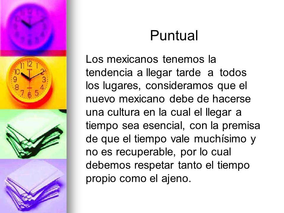 Puntual Los mexicanos tenemos la tendencia a llegar tarde a todos los lugares, consideramos que el nuevo mexicano debe de hacerse una cultura en la cu
