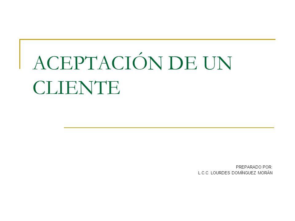 ACEPTACIÓN DE UN CLIENTE PREPARADO POR: L.C.C. LOURDES DOMÍNGUEZ MORÁN