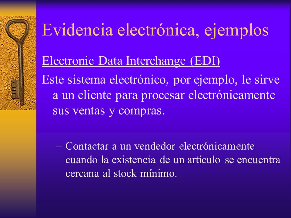 Evidencia electrónica, ejemplos Electronic Data Interchange (EDI) Este sistema electrónico, por ejemplo, le sirve a un cliente para procesar electrónicamente sus ventas y compras.