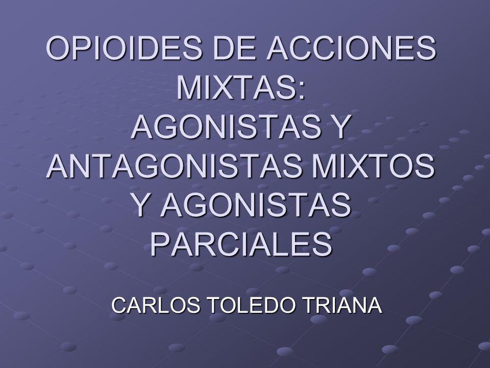 OPIOIDES DE ACCIONES MIXTAS: AGONISTAS Y ANTAGONISTAS MIXTOS Y AGONISTAS PARCIALES CARLOS TOLEDO TRIANA