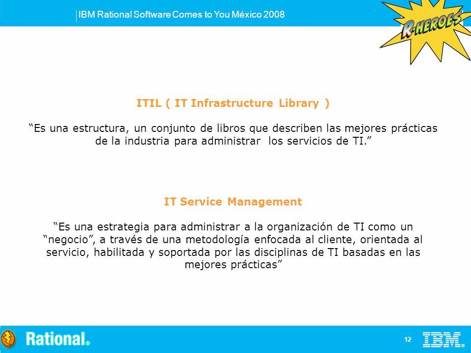 IBM Rational Software Comes to You México 2008 12 ITIL ( IT Infrastructure Library ) Es una estructura, un conjunto de libros que describen las mejores prácticas de la industria para administrar los servicios de TI.