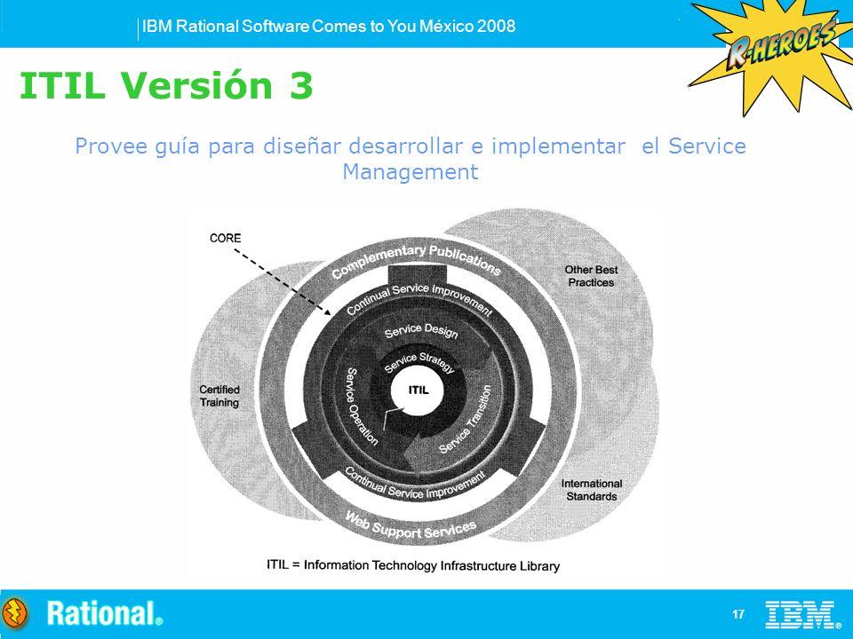 IBM Rational Software Comes to You México 2008 17 ITIL Versión 3 Provee guía para diseñar desarrollar e implementar el Service Management
