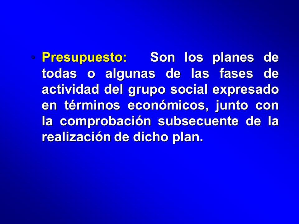 Presupuesto: Son los planes de todas o algunas de las fases de actividad del grupo social expresado en términos económicos, junto con la comprobación