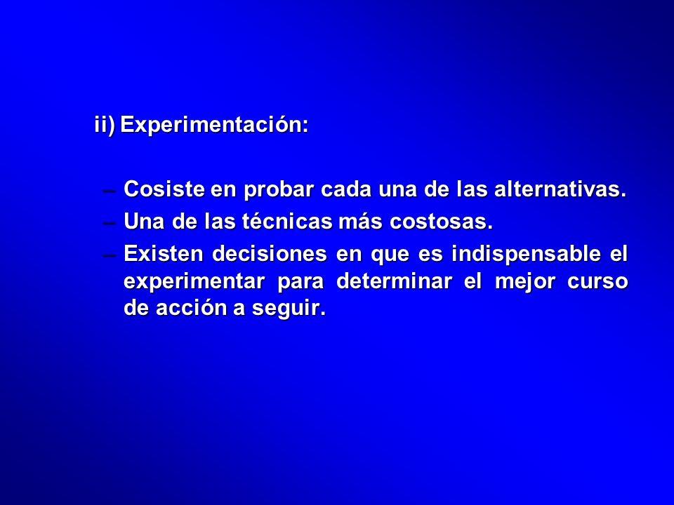 ii) Experimentación: –Cosiste en probar cada una de las alternativas. –Una de las técnicas más costosas. –Existen decisiones en que es indispensable e