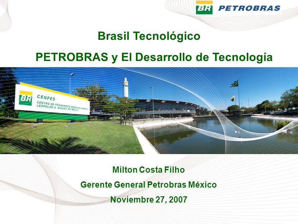 Brasil Tecnológico PETROBRAS y El Desarrollo de Tecnología Milton Costa Filho Gerente General Petrobras México Noviembre 27, 2007