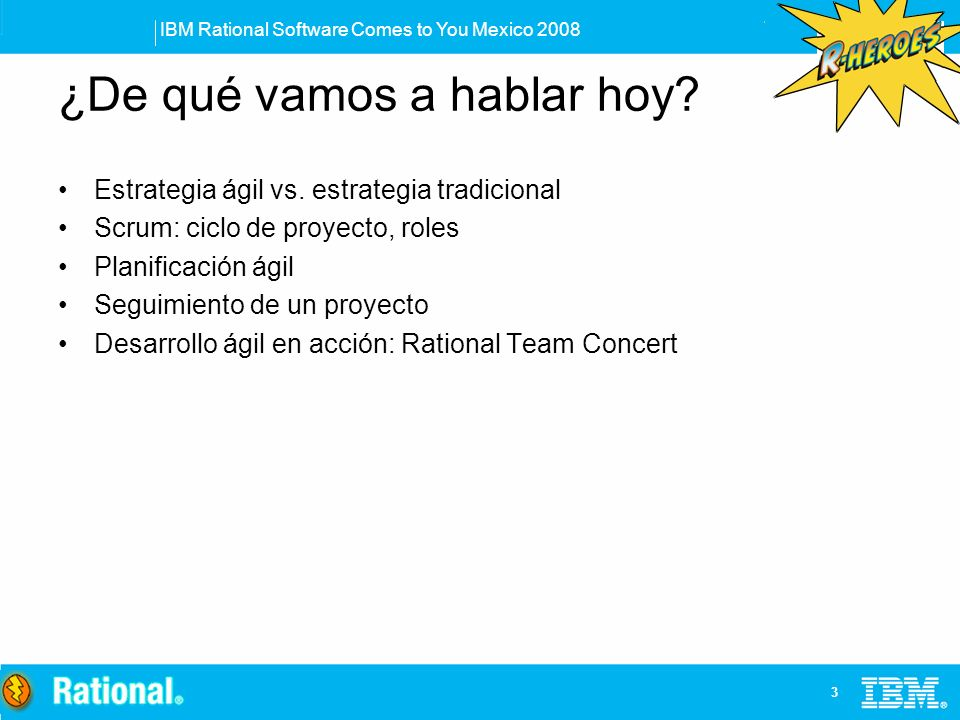 IBM Rational Software Comes to You Mexico 2008 14 Planificación del Sprint Ajustar prioridades del backlog Estimar velocidad para el sprint Goal del sprint Seleccionar ítems del backlog Descomponer en tareas Estimar las tareas