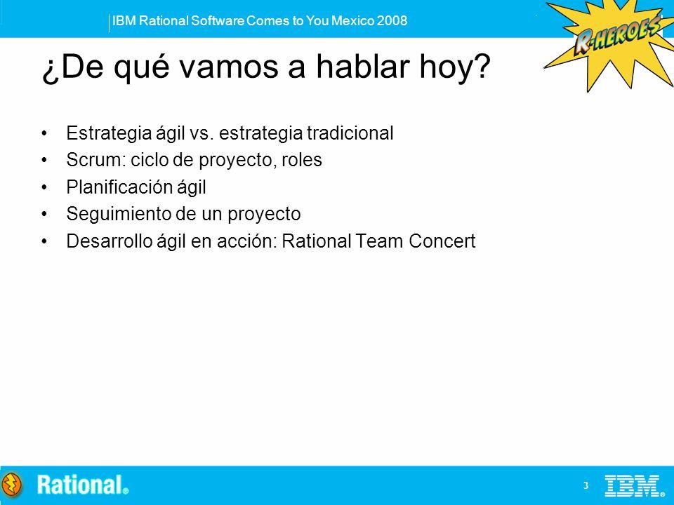 IBM Rational Software Comes to You Mexico 2008 3 ¿De qué vamos a hablar hoy? Estrategia ágil vs. estrategia tradicional Scrum: ciclo de proyecto, role