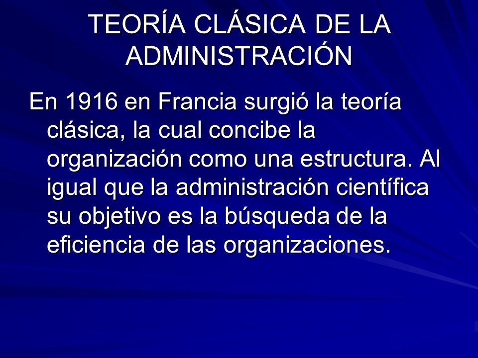 TEORÍA CLÁSICA DE LA ADMINISTRACIÓN En 1916 en Francia surgió la teoría clásica, la cual concibe la organización como una estructura. Al igual que la