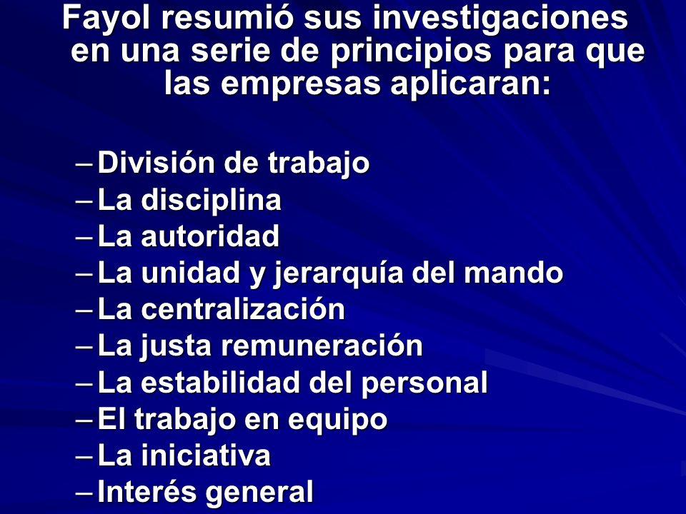 Fayol resumió sus investigaciones en una serie de principios para que las empresas aplicaran: –División de trabajo –La disciplina –La autoridad –La un