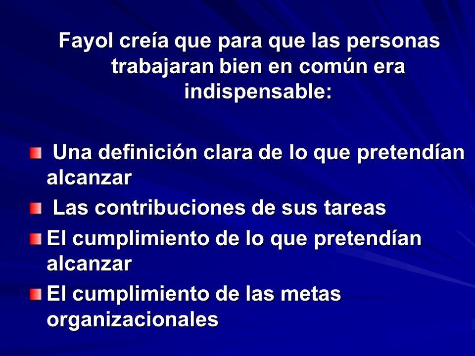 Fayol creía que para que las personas trabajaran bien en común era indispensable: Una definición clara de lo que pretendían alcanzar Una definición cl