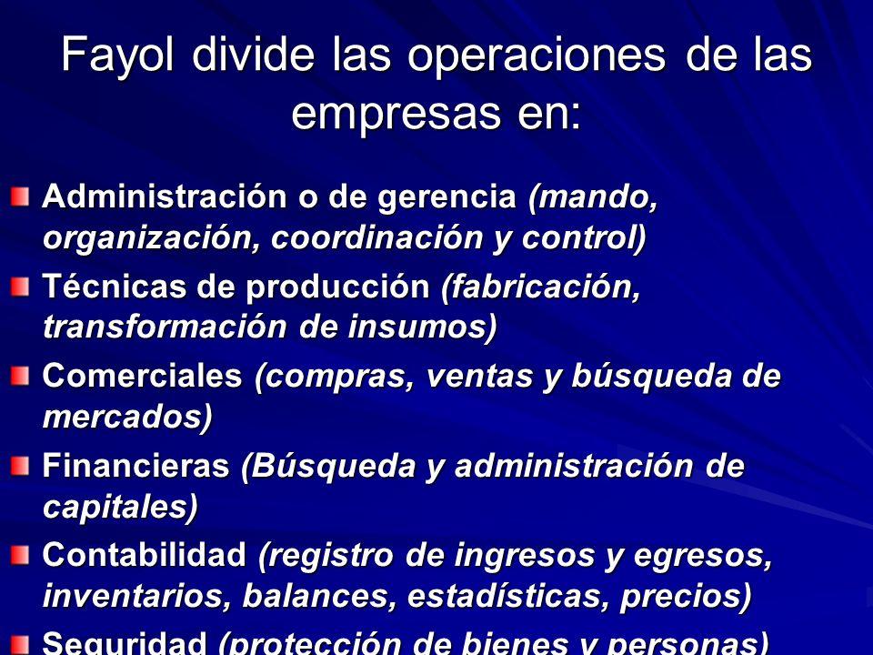Fayol divide las operaciones de las empresas en: Administración o de gerencia (mando, organización, coordinación y control) Técnicas de producción (fa