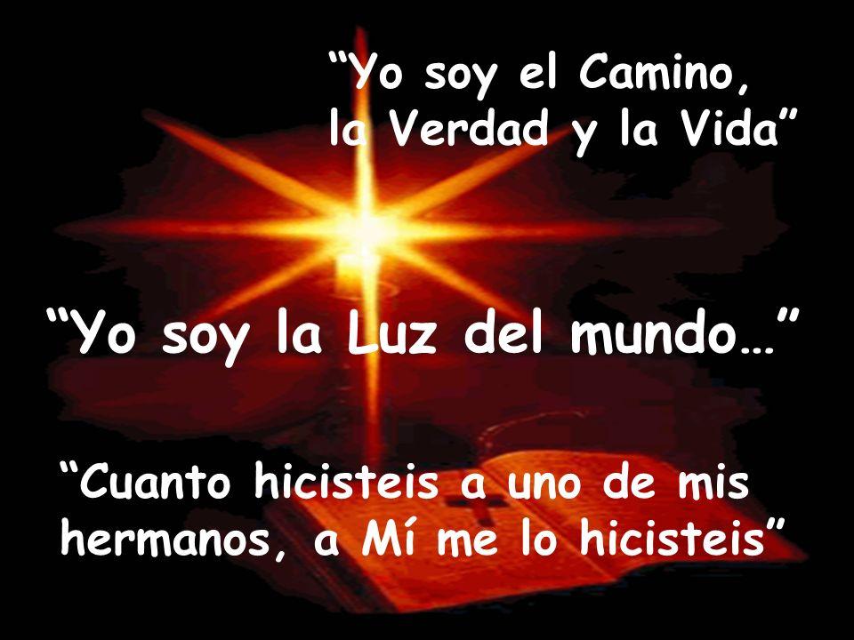 Yo soy el Camino, la Verdad y la Vida Yo soy la Luz del mundo… Cuanto hicisteis a uno de mis hermanos, a Mí me lo hicisteis