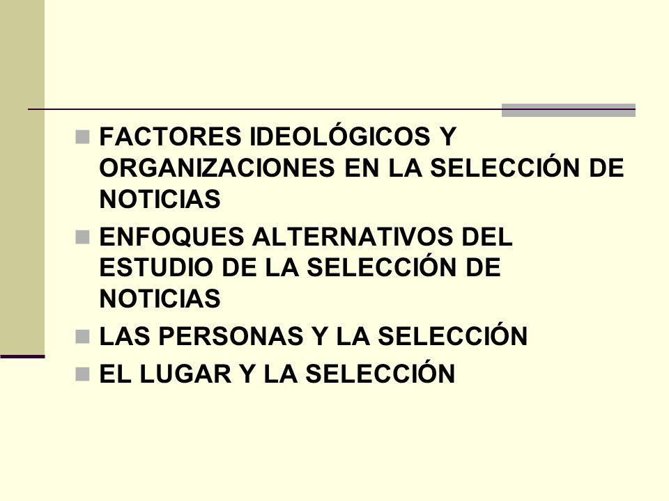 FACTORES IDEOLÓGICOS Y ORGANIZACIONES EN LA SELECCIÓN DE NOTICIAS ENFOQUES ALTERNATIVOS DEL ESTUDIO DE LA SELECCIÓN DE NOTICIAS LAS PERSONAS Y LA SELE