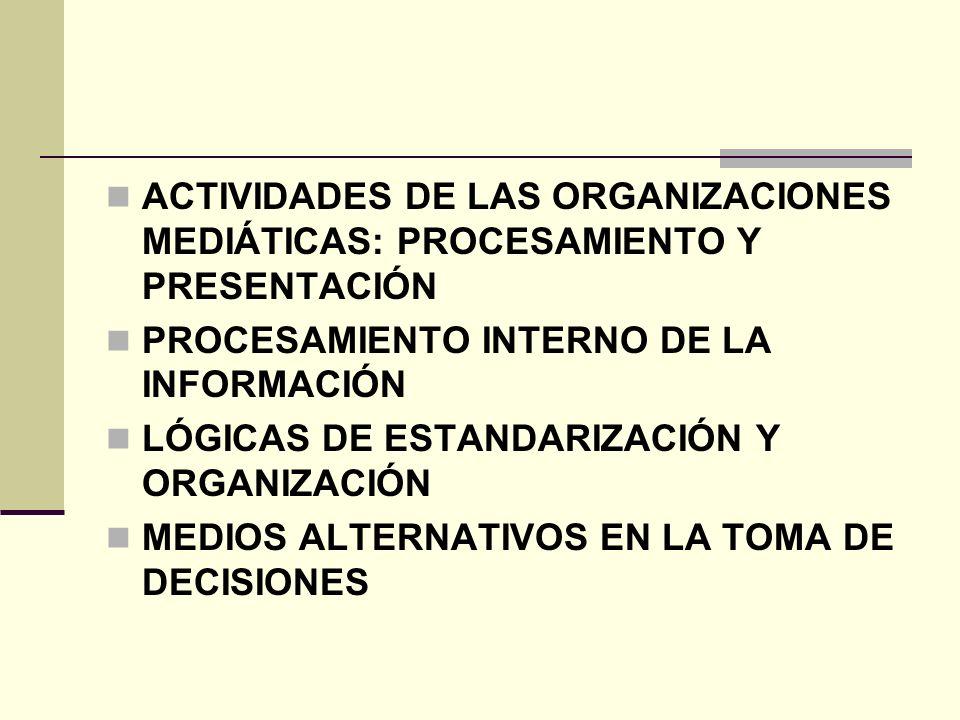ACTIVIDADES DE LAS ORGANIZACIONES MEDIÁTICAS: PROCESAMIENTO Y PRESENTACIÓN PROCESAMIENTO INTERNO DE LA INFORMACIÓN LÓGICAS DE ESTANDARIZACIÓN Y ORGANI