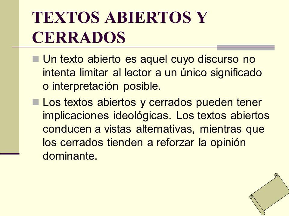 TEXTOS ABIERTOS Y CERRADOS Un texto abierto es aquel cuyo discurso no intenta limitar al lector a un único significado o interpretación posible. Los t