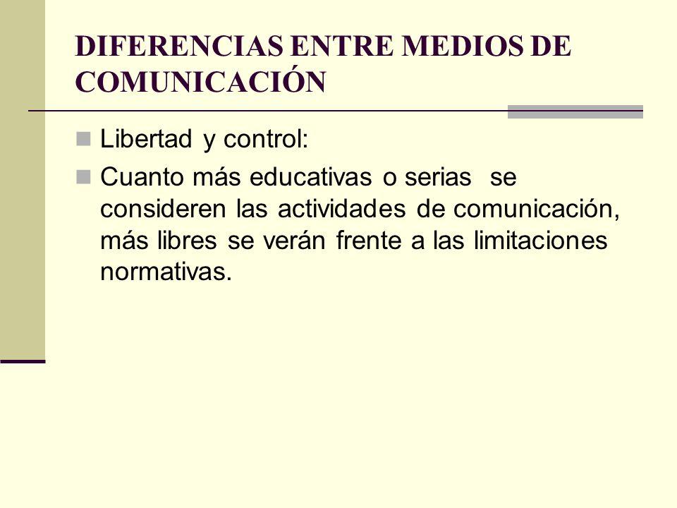 DIFERENCIAS ENTRE MEDIOS DE COMUNICACIÓN Libertad y control: Cuanto más educativas o serias se consideren las actividades de comunicación, más libres
