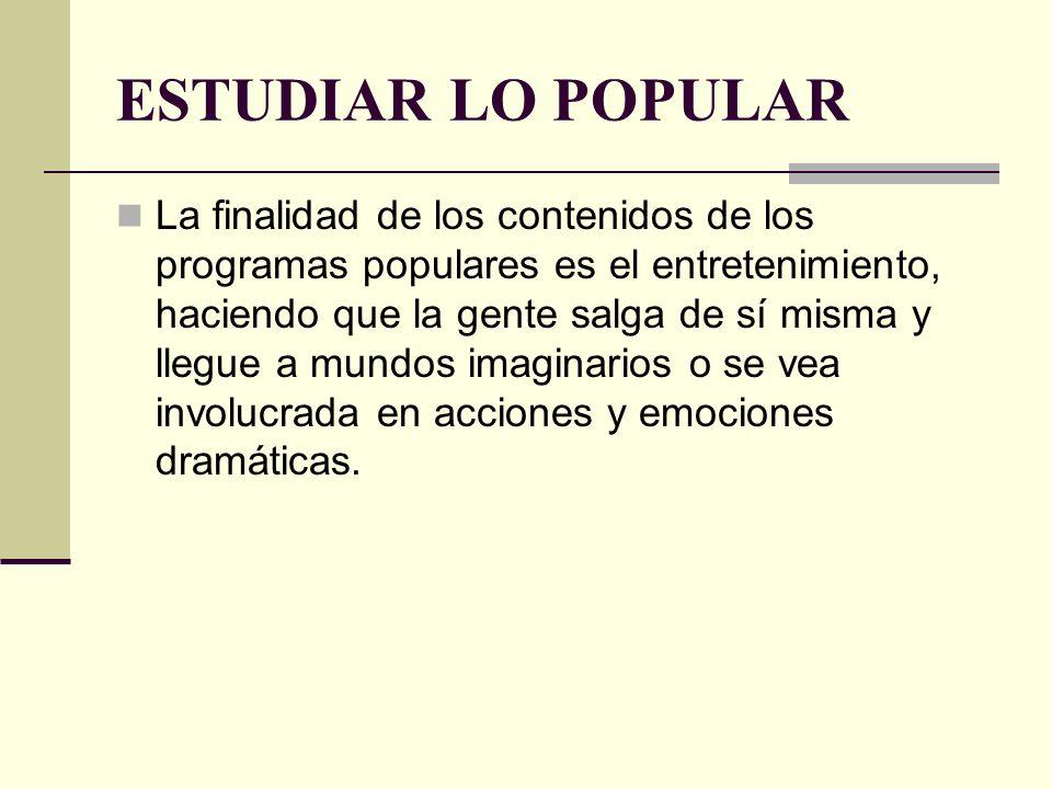 ESTUDIAR LO POPULAR La finalidad de los contenidos de los programas populares es el entretenimiento, haciendo que la gente salga de sí misma y llegue