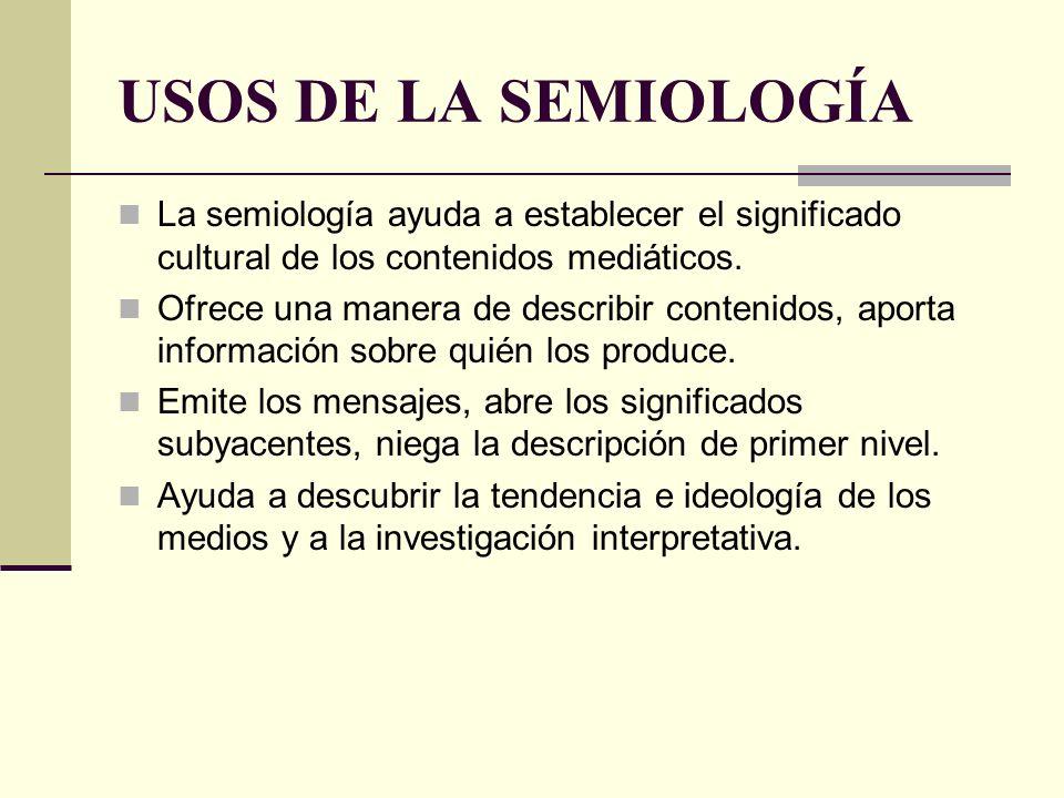 USOS DE LA SEMIOLOGÍA La semiología ayuda a establecer el significado cultural de los contenidos mediáticos. Ofrece una manera de describir contenidos