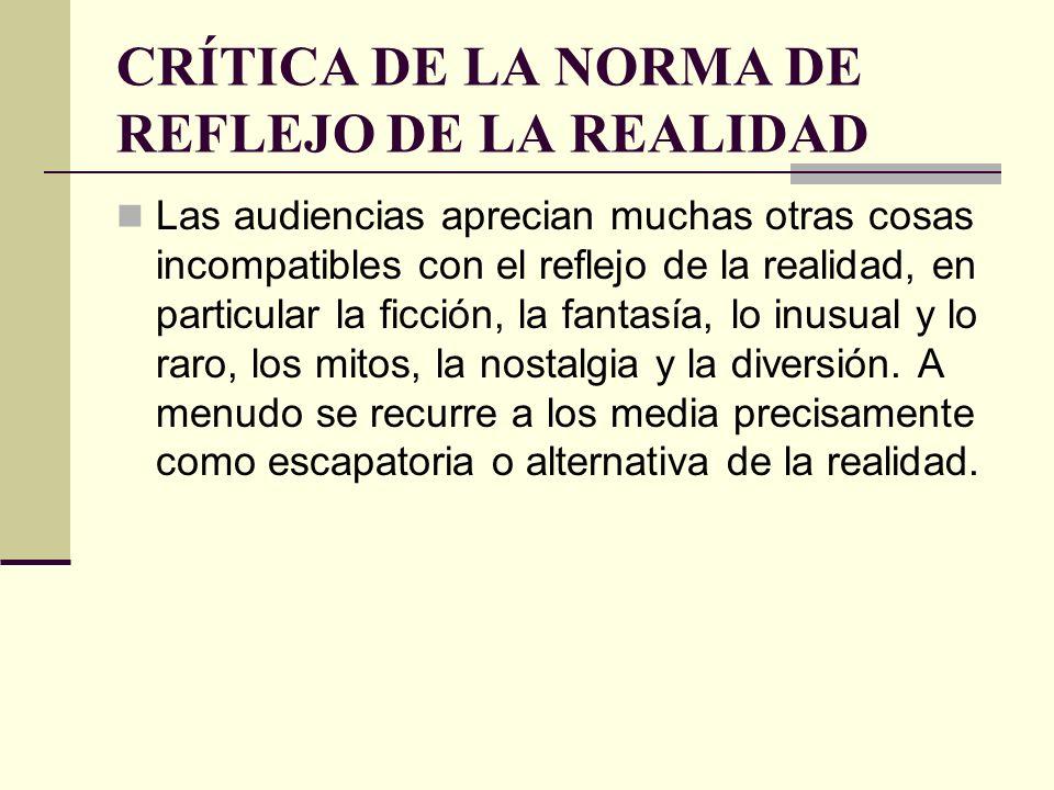 CRÍTICA DE LA NORMA DE REFLEJO DE LA REALIDAD Las audiencias aprecian muchas otras cosas incompatibles con el reflejo de la realidad, en particular la