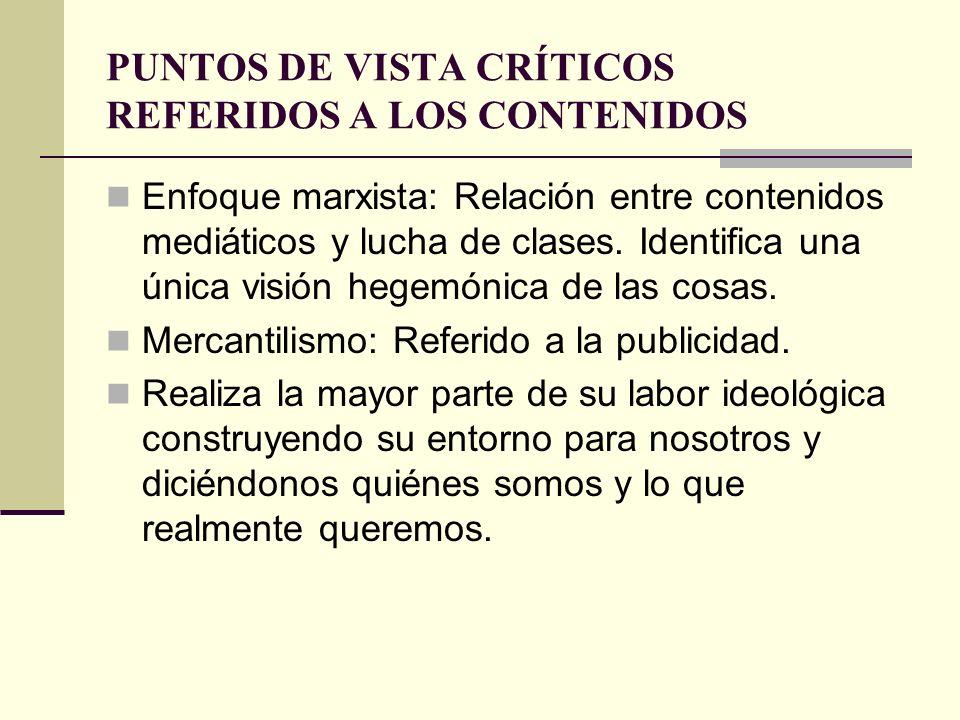 PUNTOS DE VISTA CRÍTICOS REFERIDOS A LOS CONTENIDOS Enfoque marxista: Relación entre contenidos mediáticos y lucha de clases. Identifica una única vis