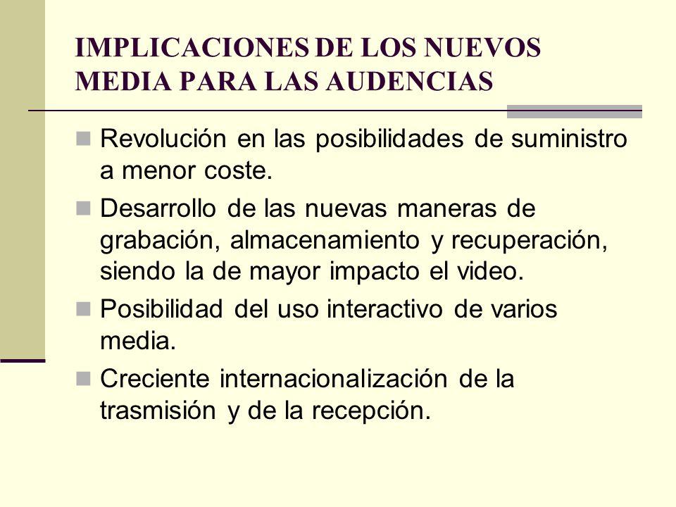 IMPLICACIONES DE LOS NUEVOS MEDIA PARA LAS AUDENCIAS Revolución en las posibilidades de suministro a menor coste. Desarrollo de las nuevas maneras de