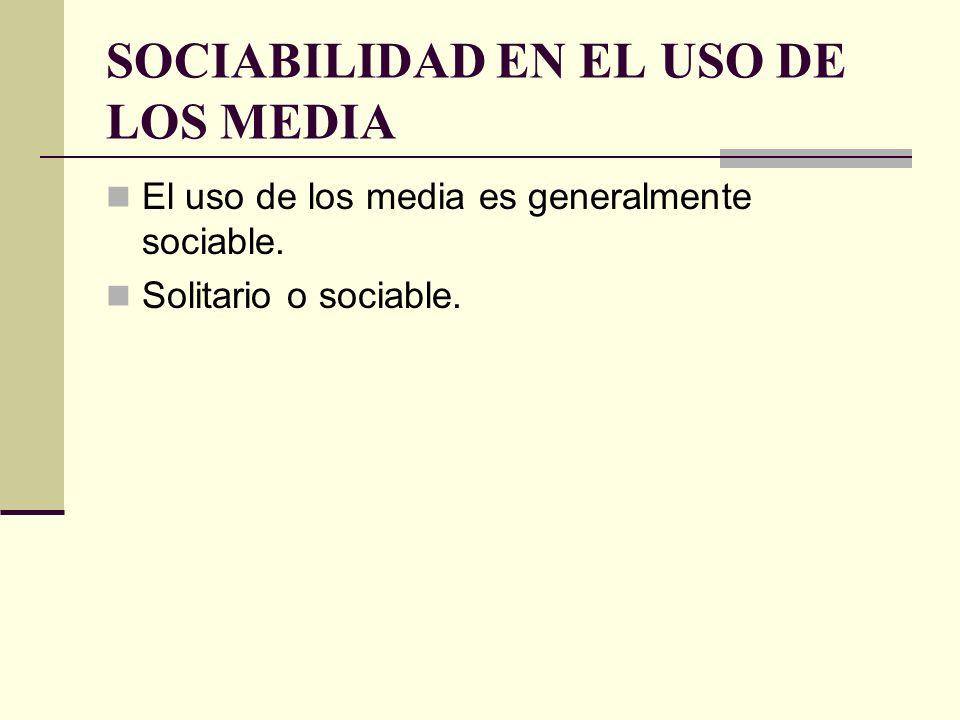 SOCIABILIDAD EN EL USO DE LOS MEDIA El uso de los media es generalmente sociable. Solitario o sociable.
