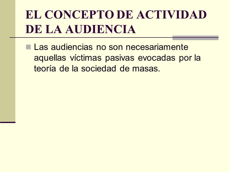 EL CONCEPTO DE ACTIVIDAD DE LA AUDIENCIA Las audiencias no son necesariamente aquellas víctimas pasivas evocadas por la teoría de la sociedad de masas