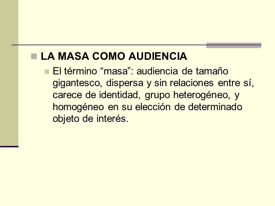 LA MASA COMO AUDIENCIA El término masa: audiencia de tamaño gigantesco, dispersa y sin relaciones entre sí, carece de identidad, grupo heterogéneo, y