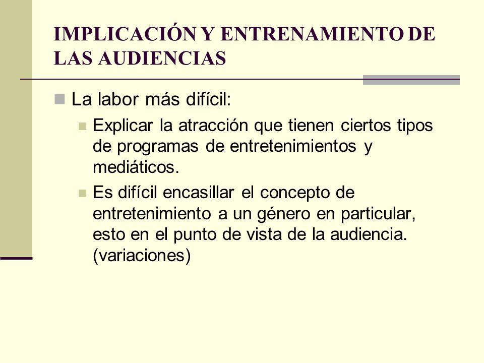 IMPLICACIÓN Y ENTRENAMIENTO DE LAS AUDIENCIAS La labor más difícil: Explicar la atracción que tienen ciertos tipos de programas de entretenimientos y
